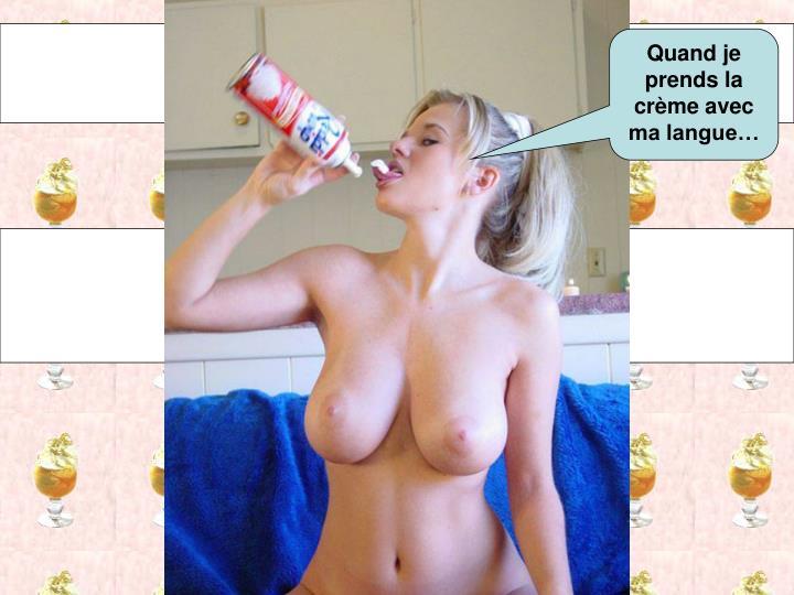 Quand je prends la crème avec ma langue…