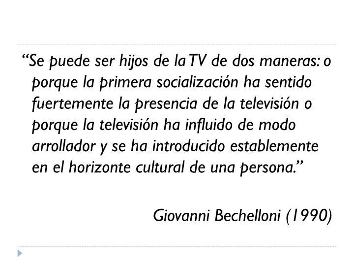 """""""Se puede ser hijos de la TV de dos maneras: o porque la primera socialización ha sentido fuertemente la presencia de la televisión o porque la televisión ha influido de modo arrollador y se ha introducido establemente en el horizonte cultural de una persona."""""""