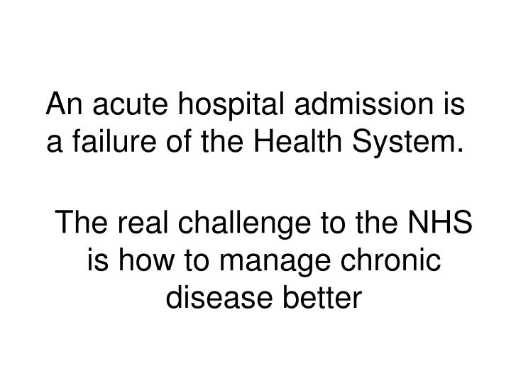 An acute hospital admission is a failure of the Health System.