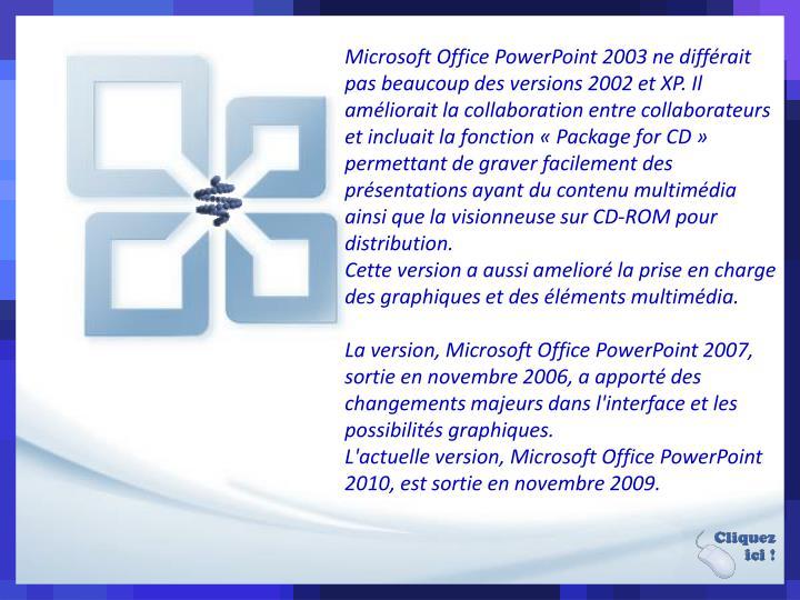 Microsoft Office PowerPoint 2003 ne différait pas beaucoup des versions 2002 et XP. Il améliorait la collaboration entre collaborateurs et incluait la fonction «Package for CD» permettant de graver facilement des présentations ayant du contenu multimédia ainsi que la visionneuse sur CD-ROM pour distribution.