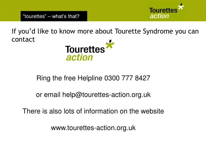 If you'd like to know more about Tourette Syndrome you can contact