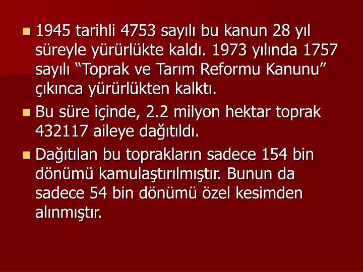 """1945 tarihli 4753 sayılı bu kanun 28 yıl süreyle yürürlükte kaldı. 1973 yılında 1757 sayılı """"Toprak ve Tarım Reformu Kanunu"""" çıkınca yürürlükten kalktı."""