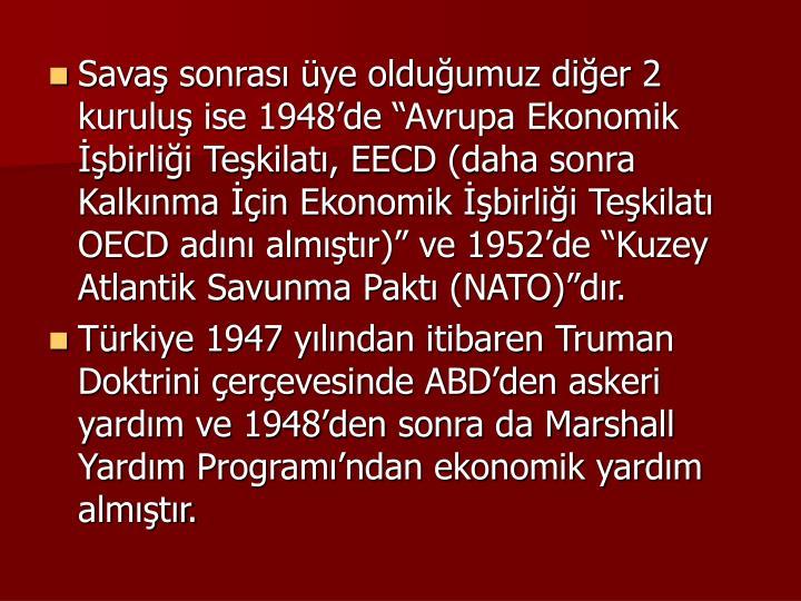 """Savaş sonrası üye olduğumuz diğer 2 kuruluş ise 1948'de """"Avrupa Ekonomik İşbirliği Teşkilatı, EECD (daha sonra Kalkınma İçin Ekonomik İşbirliği Teşkilatı OECD adını almıştır)"""" ve 1952'de """"Kuzey Atlantik Savunma Paktı (NATO)""""dır."""