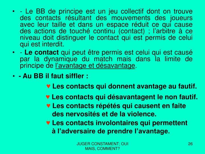 - Le BB de principe est un jeu collectif dont on trouve des contacts résultant des mouvements des joueurs avec leur taille et dans un espace réduit ce qui cause des actions de touché continu (contact); l'arbitre à ce niveau doit distinguer le contact qui est permis de celui qui est interdit.
