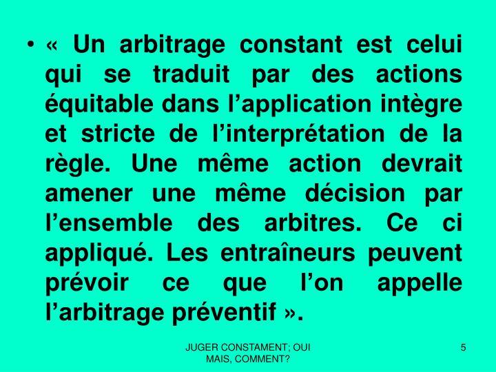 « Un arbitrage constant est celui qui se traduit par des actions équitable dans l'application intègre et stricte de l'interprétation de la règle. Une même action devrait amener une même décision par l'ensemble des arbitres. Ce ci appliqué. Les entraîneurs peuvent prévoir ce que l'on appelle l'arbitrage préventif».