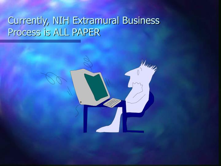Currently nih extramural business process is all paper