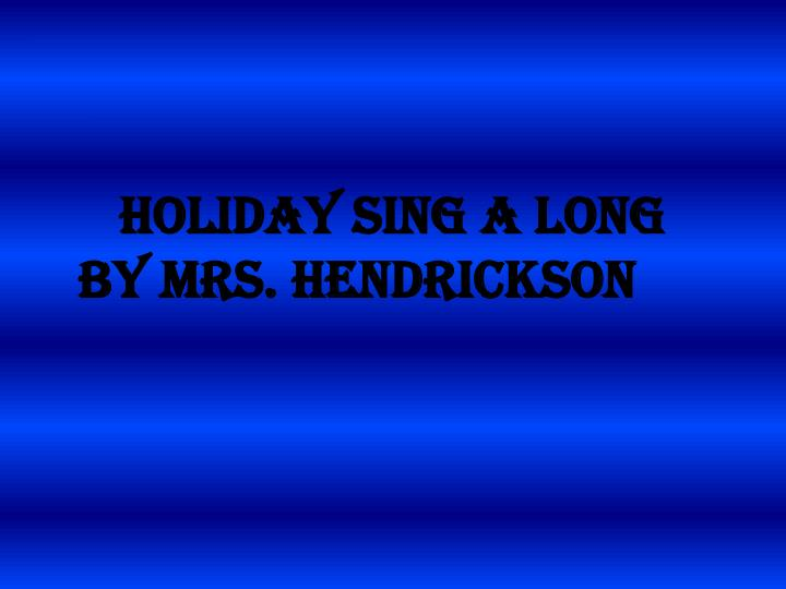 Holiday sing a long by mrs hendrickson