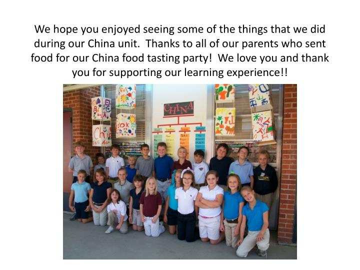 We hope you enjoyed seeing some of the things that we did during our China unit.  Thanks to all of our parents who sent food for our China food tasting party!  We love you and thank you for supporting our learning experience!!