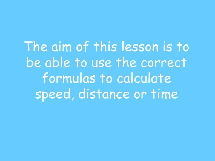 The aim of this lesson is to be able to use the correct formulas to calculate speed, distance or time