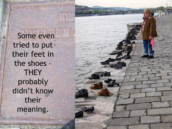 Some even tried to put their feet in the shoes – THEY probably didn't know their meaning.