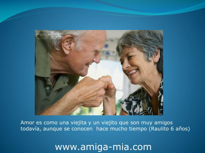 Amor es como una viejita y un viejito que son muy amigos todavía, aunque