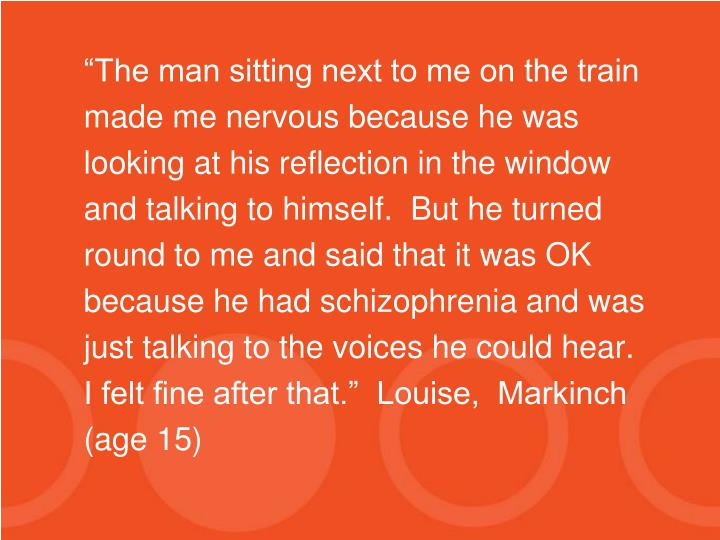 """The man sitting next to me on the train made me nervous because he was looking at his reflection in the window and talking to himself.  But he turned round to me and said that it was OK because he had schizophrenia and was just talking to the voices he could hear.  I felt fine after that.""  Louise,  Markinch (age 15)"