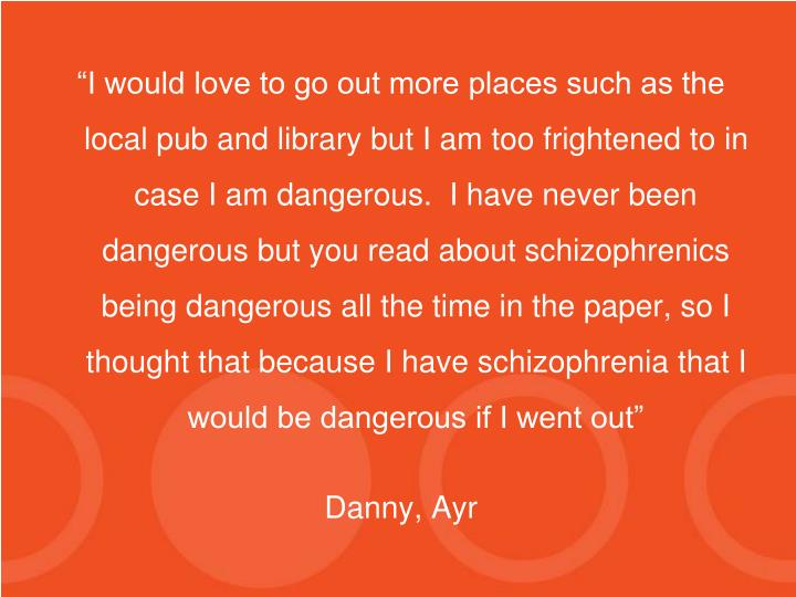 """I would love to go out more places such as the local pub and library but I am too frightened to in case I am dangerous.  I have never been dangerous but you read about schizophrenics being dangerous all the time in the paper, so I thought that because I have schizophrenia that I would be dangerous if I went out"""