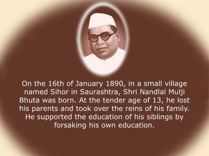 On the 16th of January 1890, in a small village named Sihor in Saurashtra, Shri Nandlal Mulji Bhuta was born. At the tender age of 13, he lost his parents and took over the reins of his family. He supported the education of his siblings by forsaking his own education.