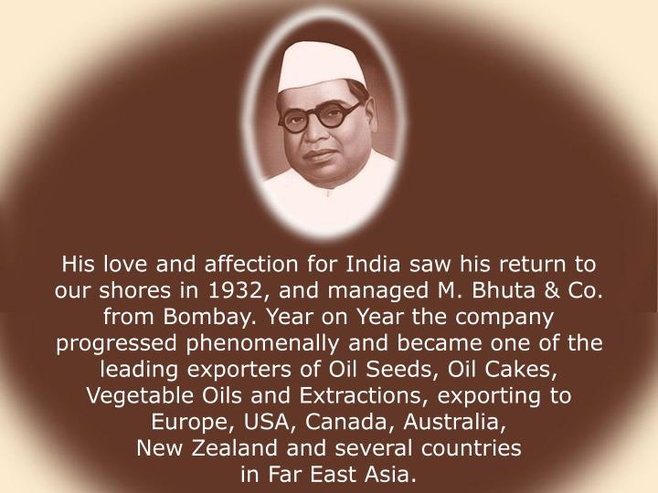 His love and affection for India saw his return to our shores in 1932, and managed M. Bhuta & Co. from Bombay. Year on Year the company progressed phenomenally and became one of the leading exporters of Oil Seeds, Oil Cakes, Vegetable Oils and Extractions, exporting to Europe, USA, Canada, Australia,