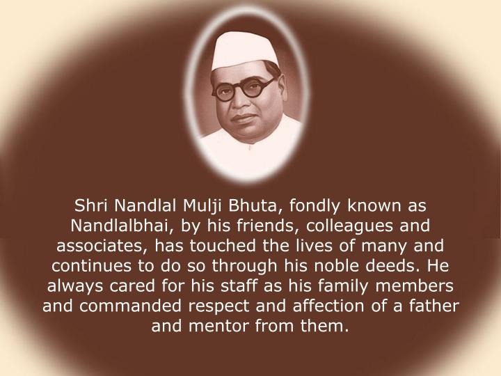 Shri Nandlal Mulji Bhuta, fondly known as Nandlalbhai, by his friends, colleagues and associates, has touched the lives of many and continues to do so through his noble deeds. He always cared for his staff as his family members and commanded respect and affection of a father and mentor from them.