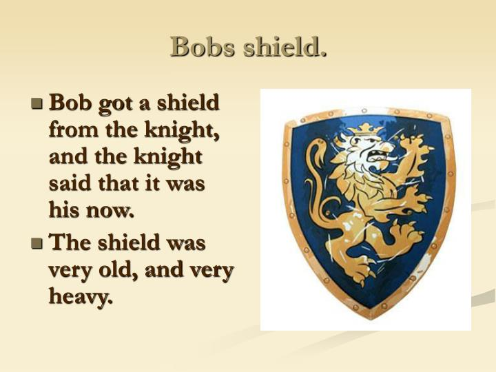 Bobs shield.