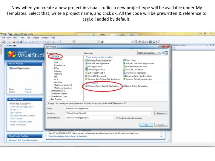Now when you create a new project in visual studio, a new project type will be available under My  Templates. Select that, write a project name, and click ok. All the code will be prewritten & reference to csgl.dll added by default.
