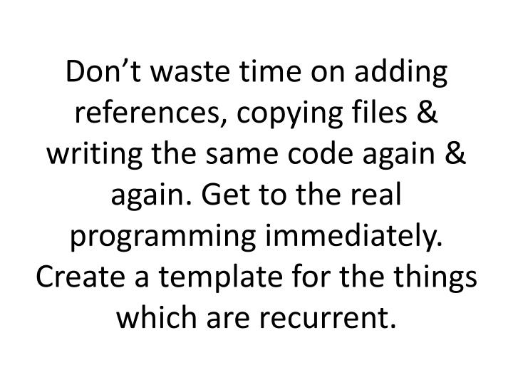 Don't waste time on adding references, copying files & writing the same code again & again. Get to the real programming immediately. Create a template for the things which are recurrent.