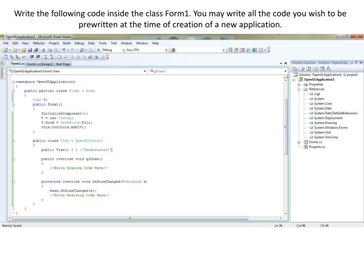 Write the following code inside the class Form1. You may write all the code you wish to be prewritten at the time of creation of a new application.