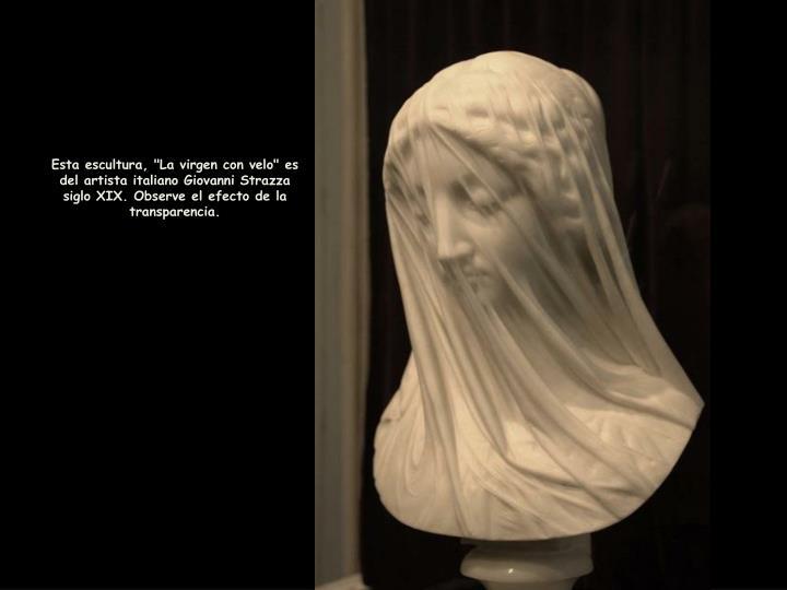 "Esta escultura, ""La virgen con velo"" es del artista italiano Giovanni Strazza siglo XIX. Observe el efecto de la transparencia."