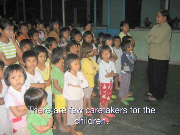 There are few caretakers for the children.