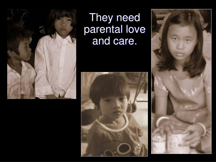 They need  parental love and care.