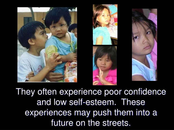 They often experience poor confidence and low self-esteem.  These experiences may push them into a future on the streets.