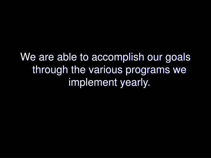 We are able to accomplish our goals through the various programs we implement yearly.