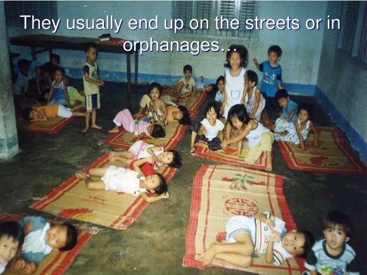 They usually end up on the streets or in orphanages…