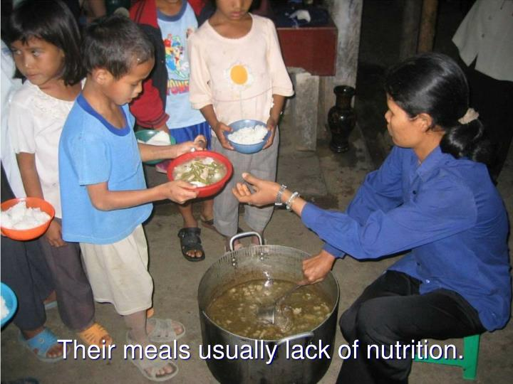 Their meals usually lack of nutrition.