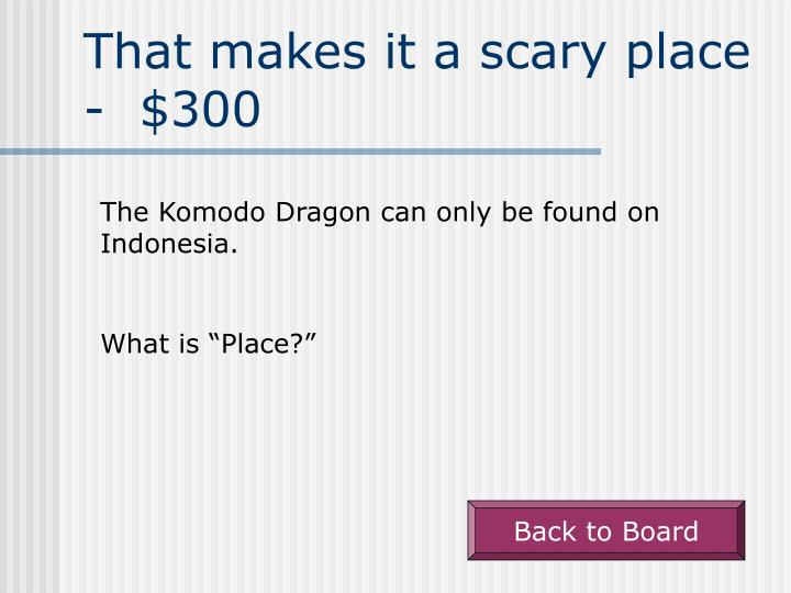 That makes it a scary place -  $300