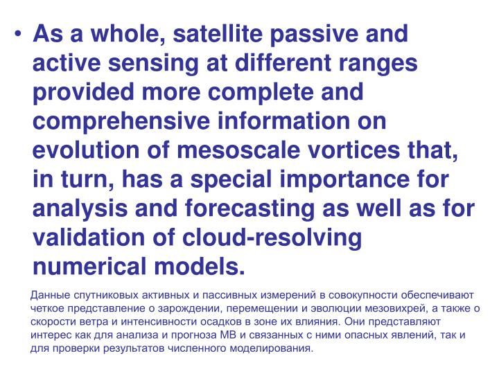 As a whole, satellite passive and active sensing at different ranges provided more complete and comprehensive information on evolution of mesoscale vortices that, in turn, has a special importance for analysis and forecasting as well as for validation of cloud-resolving numerical models.