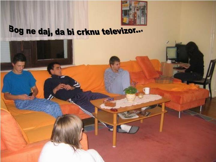 Bog ne daj, da bi crknu televizor...
