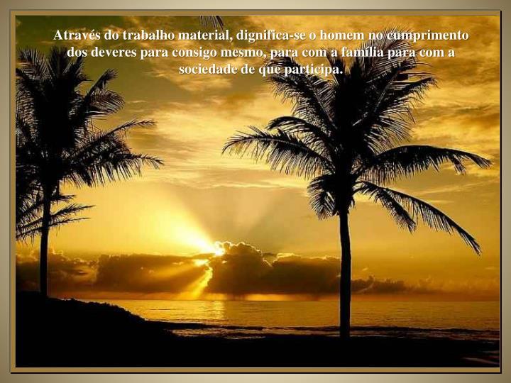 Através do trabalho material, dignifica-se o homem no cumprimento dos deveres para consigo mesmo, para com a família para com a sociedade de que participa.