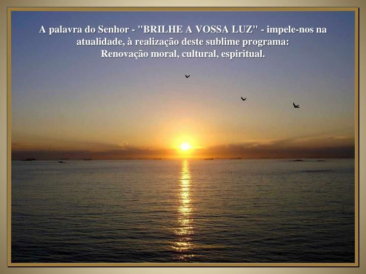 """A palavra do Senhor - """"BRILHE A VOSSA LUZ"""" - impele-nos na atualidade, à realização deste sublime programa:"""