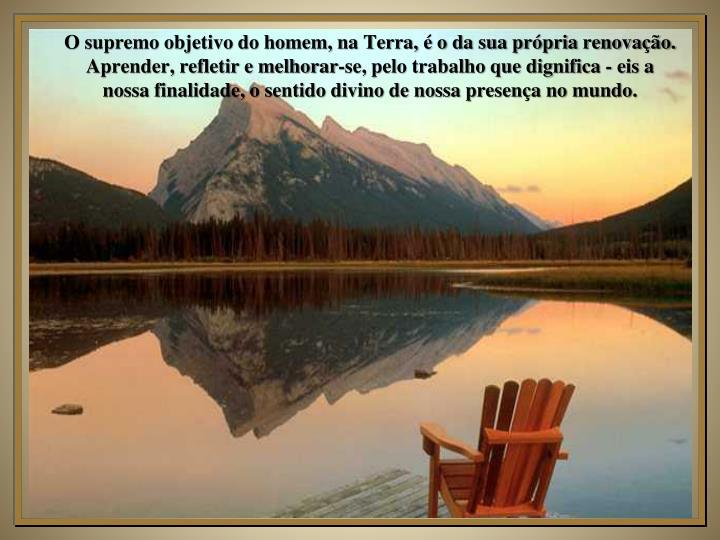 O supremo objetivo do homem, na Terra, é o da sua própria renovação.