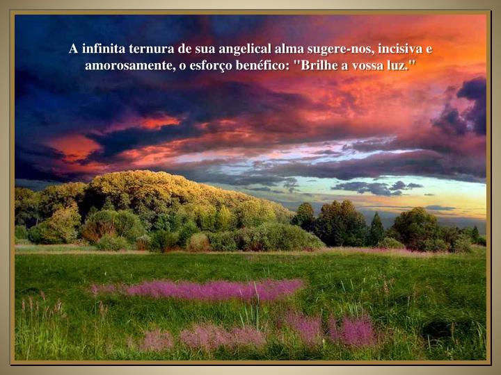 """A infinita ternura de sua angelical alma sugere-nos, incisiva e amorosamente, o esforço benéfico: """"Brilhe a vossa luz."""""""