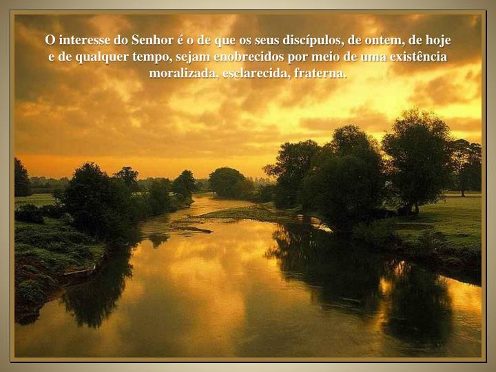 O interesse do Senhor é o de que os seus discípulos, de ontem, de hoje e de qualquer tempo, sejam enobrecidos por meio de uma existência moralizada, esclarecida, fraterna.