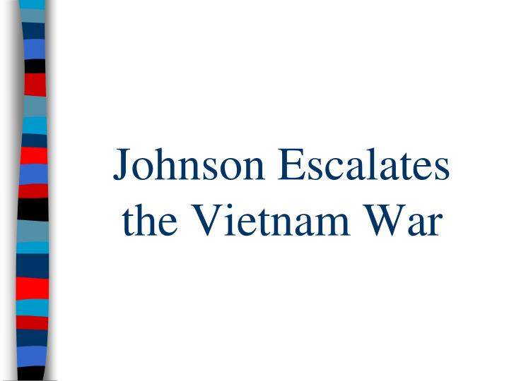 Johnson Escalates      the Vietnam War