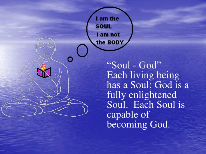 """Soul - God"" – Each living being has a Soul; God is a fully enlightened Soul.  Each Soul is capable of becoming God."