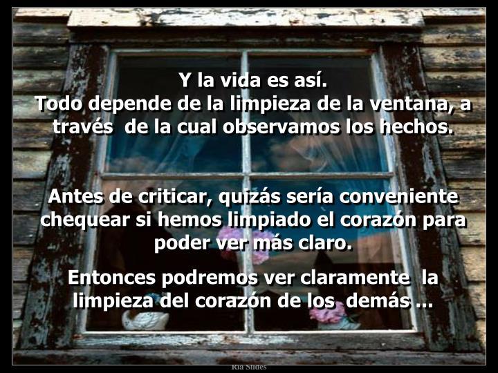 Y la vida es así.                                                                       Todo depende de la limpieza de la ventana, a través  de la cual observamos los hechos.