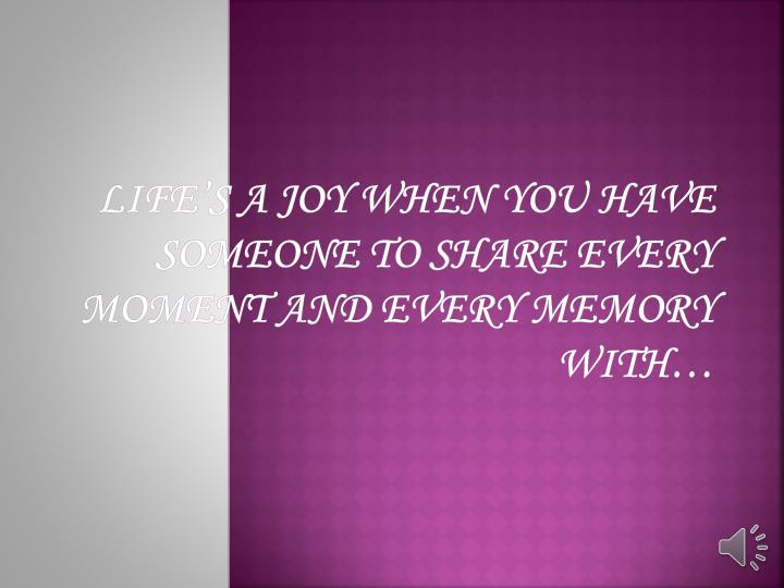 Life s a joy when you have someone to share every moment and every memory with