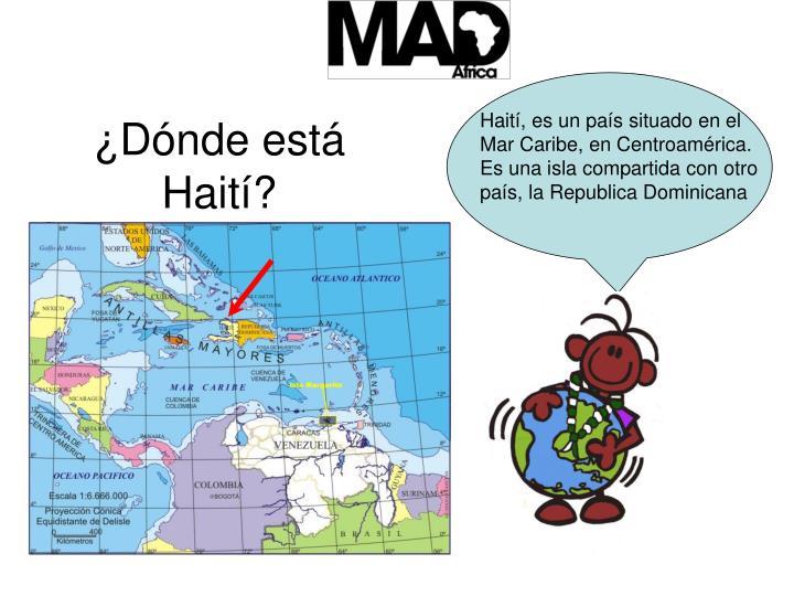 Haití, es un país situado en el Mar Caribe, en Centroamérica. Es una isla compartida con otro país, la Republica Dominicana