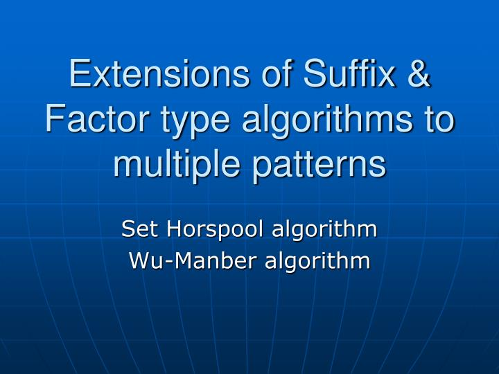 Extensions of Suffix & Factor type algorithms to multiple patterns