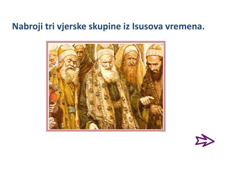 Nabroji tri vjerske skupine iz Isusova vremena.