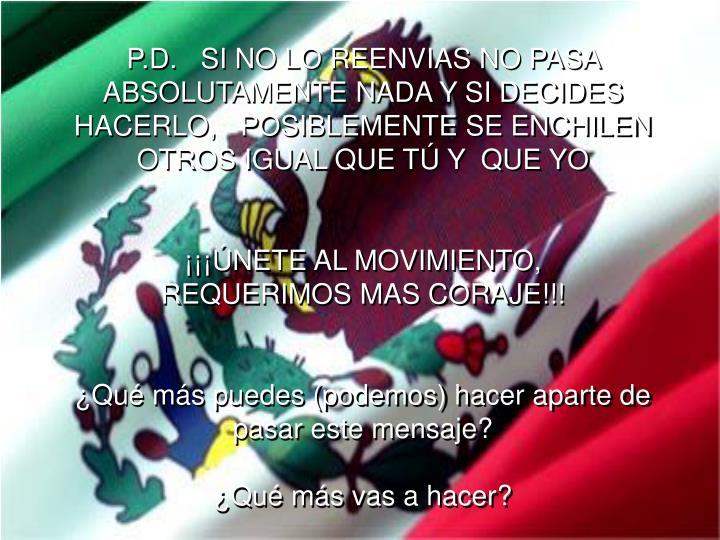 P.D.   SI NO LO REENVIAS NO PASA ABSOLUTAMENTE NADA Y SI DECIDES HACERLO,   POSIBLEMENTE SE ENCHILEN OTROS IGUAL QUE TÚ Y  QUE YO