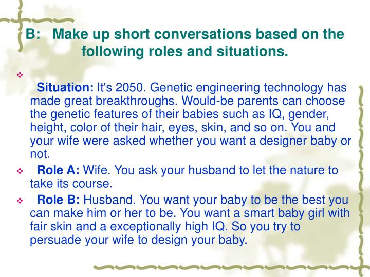 B:   Make up short conversations based on the following roles and situations.