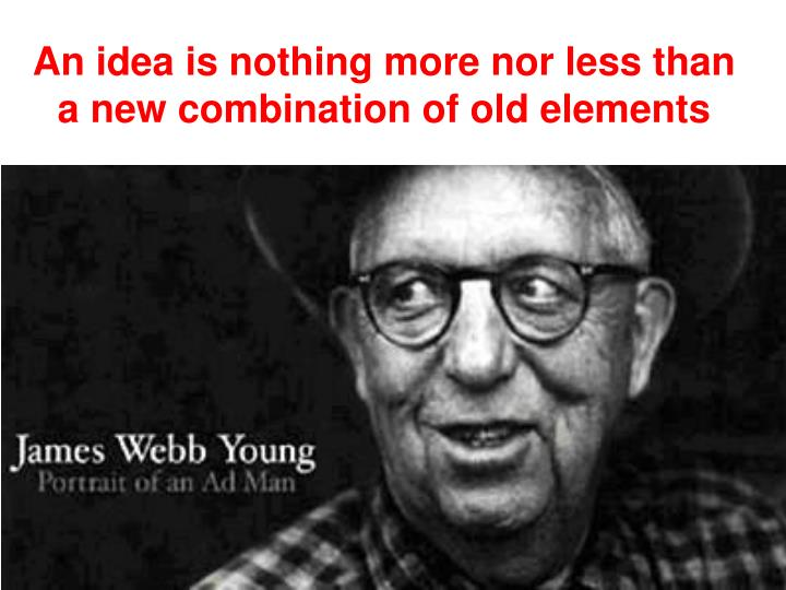 An idea is nothing more nor less than a new combination of old elements
