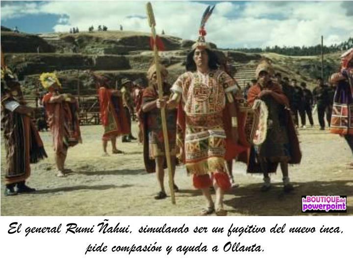 El general Rumi Ñahui, simulando ser un fugitivo del nuevo inca, pide compasión y ayuda a Ollanta.